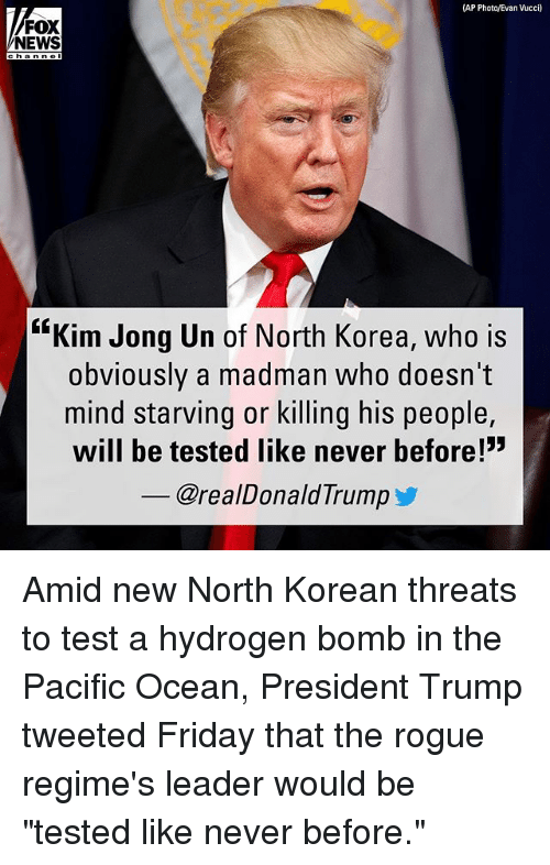 """Friday, Kim Jong-Un, and Memes: (AP Photo/Evan Vucci)  FOX  NEWS  channol  """"Kim Jong Un of North Korea, who is  obviously a madman who doesn't  mind starving or killing his people,  will be tested like never before!""""  _ @realDonaldTrumpゾ Amid new North Korean threats to test a hydrogen bomb in the Pacific Ocean, President Trump tweeted Friday that the rogue regime's leader would be """"tested like never before."""""""