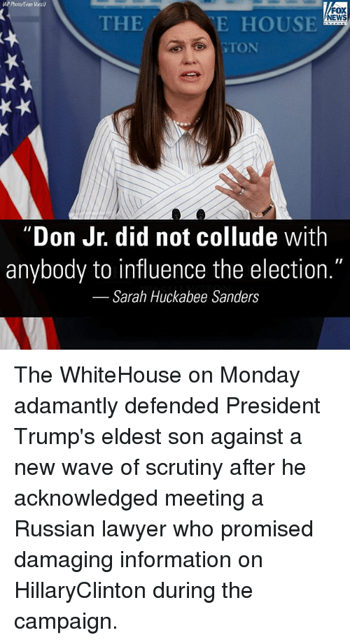 """new wave: AP Photo/Evan Vucci)  FOX  NEWS  THE  E HOUSE  GTON  Don Jr. did not collude with  anybody to influence the election.""""  Sarah Huckabee Sanders The WhiteHouse on Monday adamantly defended President Trump's eldest son against a new wave of scrutiny after he acknowledged meeting a Russian lawyer who promised damaging information on HillaryClinton during the campaign."""