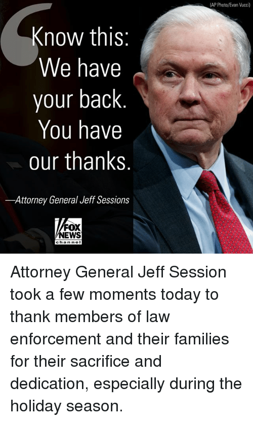 Memes, News, and Fox News: AP Photo/Evan Vucci)  Know this  We have  your back  You have  our thanks  -Attorney General Jeff Sessions  FOX  NEWS  chan ne Attorney General Jeff Session took a few moments today to thank members of law enforcement and their families for their sacrifice and dedication, especially during the holiday season.