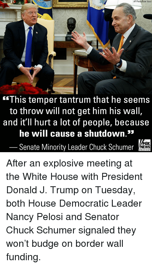 Nei: AP Photo/Evan Vucci  This temper tantrum that he seems  to throw will not get him his wall  and it'll hurt a lot of people, because  he will cause a shutdown.*  Senate Minority Leader Chuck Schumer  FOX  NEWS  chan neI After an explosive meeting at the White House with President Donald J. Trump on Tuesday, both House Democratic Leader Nancy Pelosi and Senator Chuck Schumer signaled they won't budge on border wall funding.