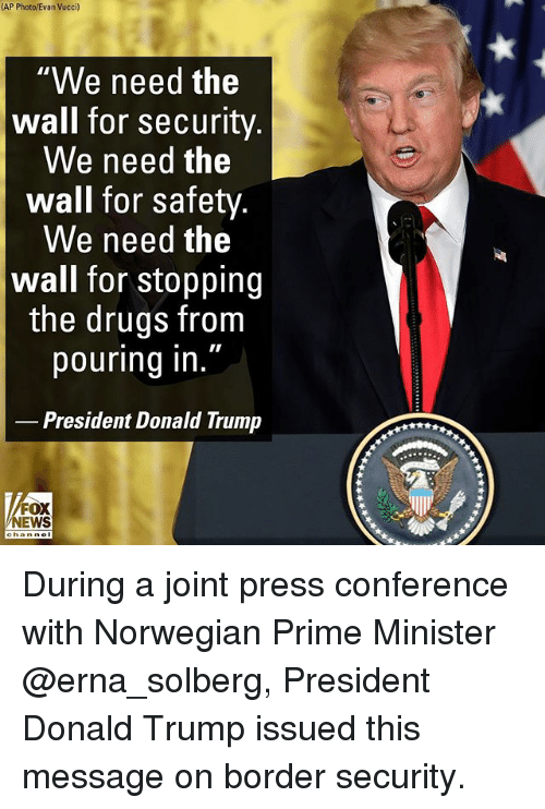 "Donald Trump, Drugs, and Memes: (AP Photo/Evan Vucci)  ""We need the  wall for security  We need the  wall for safety  We need the  wall for stopping  the drugs from  pouring in  President Donald Trump  FOX  NEWS During a joint press conference with Norwegian Prime Minister @erna_solberg, President Donald Trump issued this message on border security."