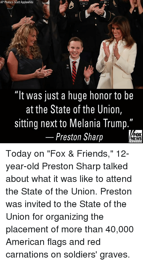 """Friends, Melania Trump, and Memes: AP Photo/J.Scott Applewhite  """"It was just a huge honor to be  at the State of the Union,  sitting next to Melania Trump.  Preston Sharp  FOX  NEWS Today on """"Fox & Friends,"""" 12-year-old Preston Sharp talked about what it was like to attend the State of the Union. Preston was invited to the State of the Union for organizing the placement of more than 40,000 American flags and red carnations on soldiers' graves."""