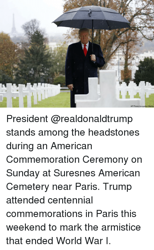 Martin, Memes, and American: AP Photo/Jacquelyn Martin President @realdonaldtrump stands among the headstones during an American Commemoration Ceremony on Sunday at Suresnes American Cemetery near Paris. Trump attended centennial commemorations in Paris this weekend to mark the armistice that ended World War I.