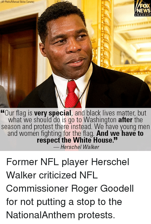 """Black Lives Matter, Memes, and News: (AP Photo/Manuel Balce Ceneta]  FOX  NEWS  chan ne  """"Our flag is very special, and black lives matter, but  what we should do is go to Washington after the  season and protest there instead. We have young men  and women fighting for the flag. And we have to  respect the White House.""""  Herschel Walker Former NFL player Herschel Walker criticized NFL Commissioner Roger Goodell for not putting a stop to the NationalAnthem protests."""