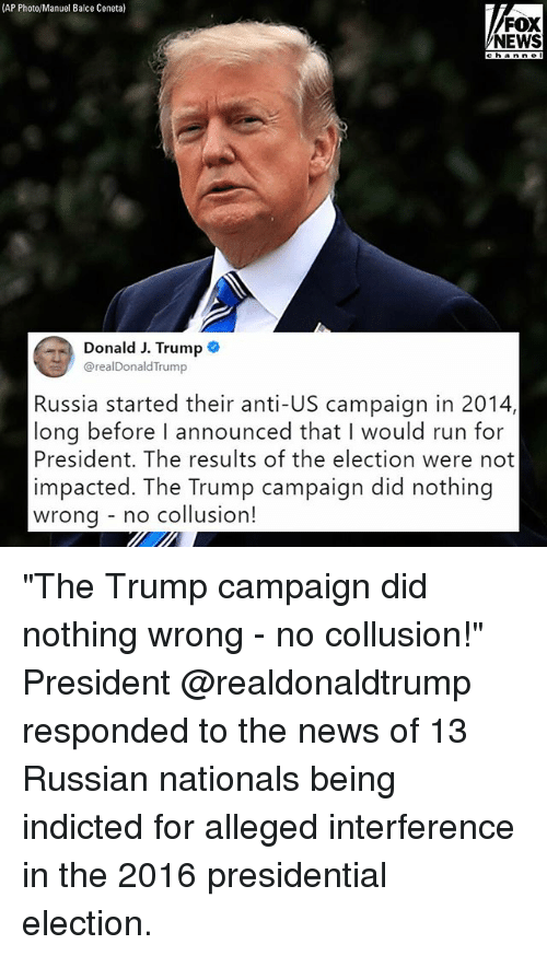 """Memes, News, and Presidential Election: (AP Photo/Manuel Balce Ceneta)  FOX  NEWS  channe I  Donald J. Trump  @realDonaldTrump  Russia started their anti-US campaign in 2014,  long before I announced that I would run for  President. The results of the election were not  impacted. The Trump campaign did nothing  wrona - no collusion! """"The Trump campaign did nothing wrong - no collusion!"""" President @realdonaldtrump responded to the news of 13 Russian nationals being indicted for alleged interference in the 2016 presidential election."""