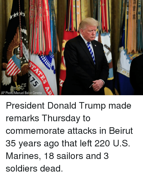 Marines: AP Photo/Manuel Balce Ceneta President Donald Trump made remarks Thursday to commemorate attacks in Beirut 35 years ago that left 220 U.S. Marines, 18 sailors and 3 soldiers dead.