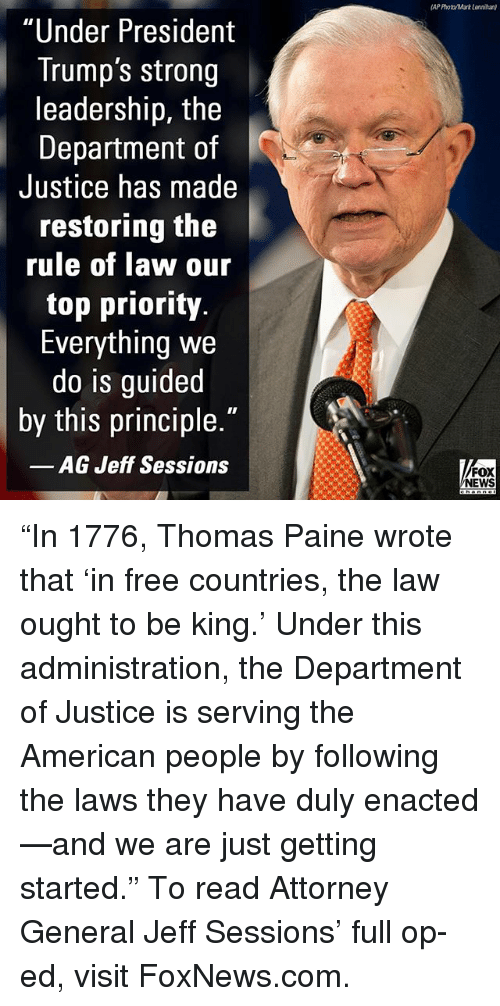 """Memes, News, and American: AP Photo/Mark Lonnihan)  """"Under President  Trump's strong  leadership, the  Department of  Justice has made  restoring the  rule of law our  top priority.  Everything we  do is guided  by this principle.""""  AG Jeff Sessions  FOX  NEWS """"In 1776, Thomas Paine wrote that 'in free countries, the law ought to be king.' Under this administration, the Department of Justice is serving the American people by following the laws they have duly enacted—and we are just getting started."""" To read Attorney General Jeff Sessions' full op-ed, visit FoxNews.com."""