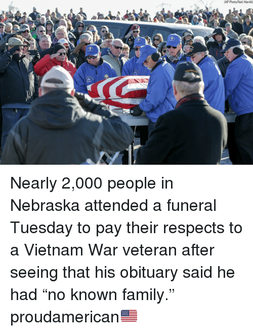 "obituary: (AP Photo/Nati Harnik) Nearly 2,000 people in Nebraska attended a funeral Tuesday to pay their respects to a Vietnam War veteran after seeing that his obituary said he had ""no known family."" proudamerican🇺🇸"