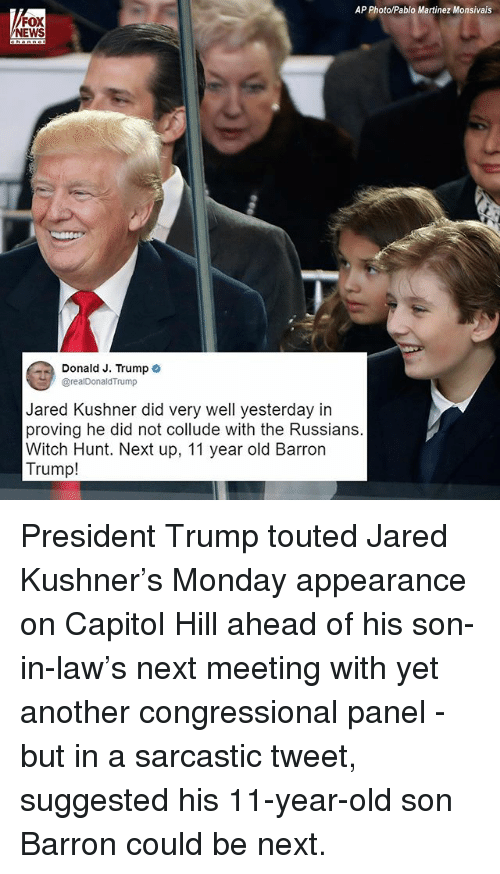 Memes, News, and Fox News: AP Photo/Pablo Martinez Monsivais  FOX  NEWS  Donald J. Trumpo  Jared Kushner did very well yesterday in  proving he did not collude with the Russians.  Witch Hunt. Next up, 11 year old Barron  Trump! President Trump touted Jared Kushner's Monday appearance on Capitol Hill ahead of his son-in-law's next meeting with yet another congressional panel - but in a sarcastic tweet, suggested his 11-year-old son Barron could be next.