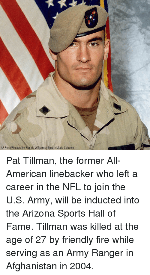 army ranger: AP Photo/Photography Plus via Williamson Stealth Media Solutions Pat Tillman, the former All-American linebacker who left a career in the NFL to join the U.S. Army, will be inducted into the Arizona Sports Hall of Fame. Tillman was killed at the age of 27 by friendly fire while serving as an Army Ranger in Afghanistan in 2004.