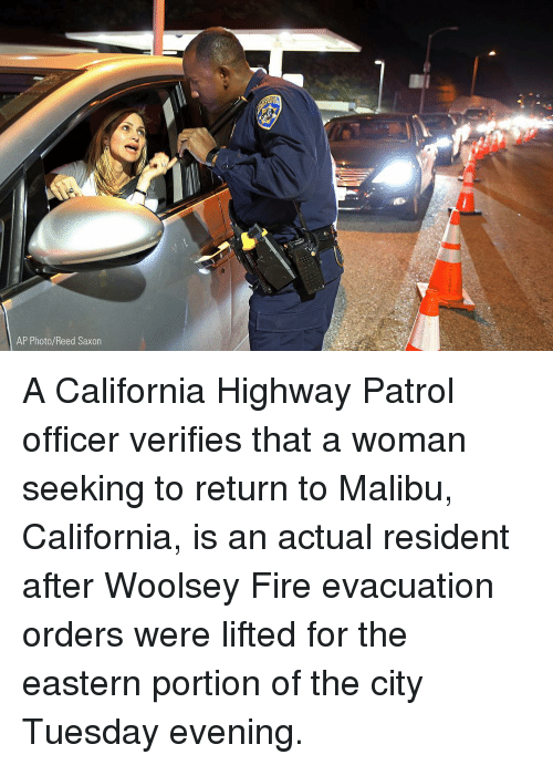 Fire, Memes, and California: AP Photo/Reed Saxor A California Highway Patrol officer verifies that a woman seeking to return to Malibu, California, is an actual resident after Woolsey Fire evacuation orders were lifted for the eastern portion of the city Tuesday evening.
