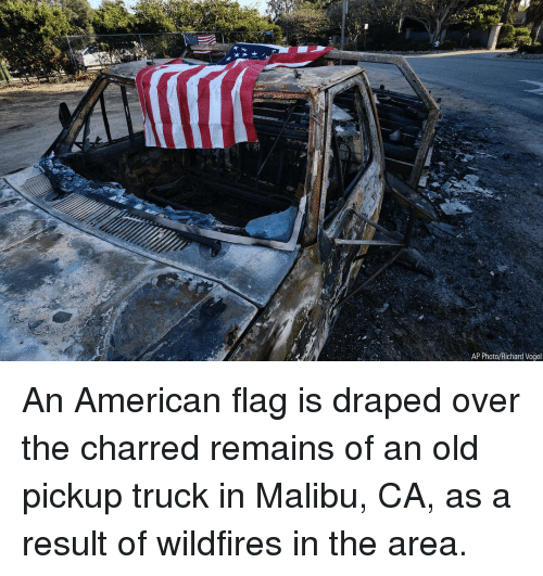 Memes, American, and American Flag: AP Photo/Richard Vogel An American flag is draped over the charred remains of an old pickup truck in Malibu, CA, as a result of wildfires in the area.