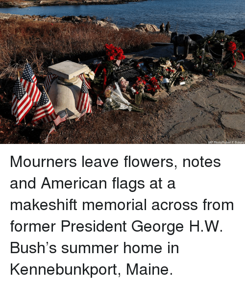 George H. W. Bush: (AP Photo/Robert F. Bukaty) Mourners leave flowers, notes and American flags at a makeshift memorial across from former President George H.W. Bush's summer home in Kennebunkport, Maine.
