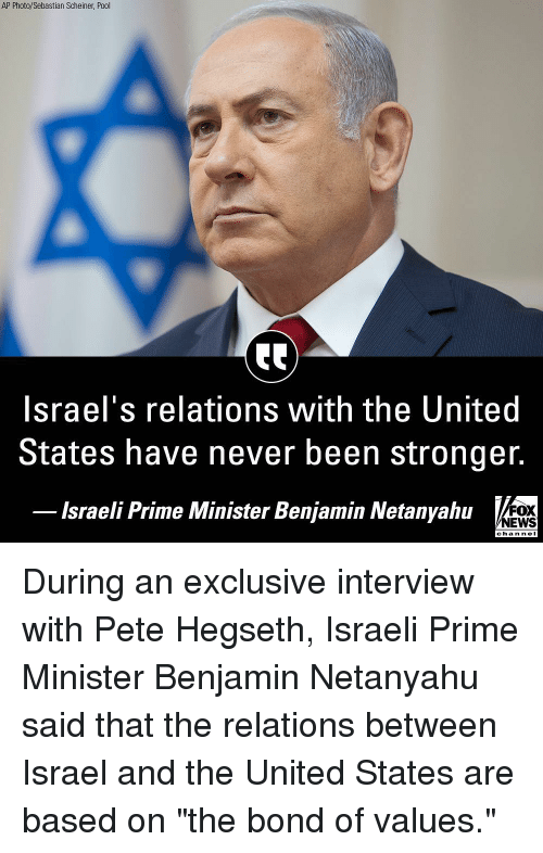 """Memes, News, and Fox News: AP Photo/Sebastian Scheiner, Pool  Israel's relations with the United  States have never been stronger.  lsraeli Prime Minister Benjamin Netanyahu  FOX  NEWS  chan neI During an exclusive interview with Pete Hegseth, Israeli Prime Minister Benjamin Netanyahu said that the relations between Israel and the United States are based on """"the bond of values."""""""