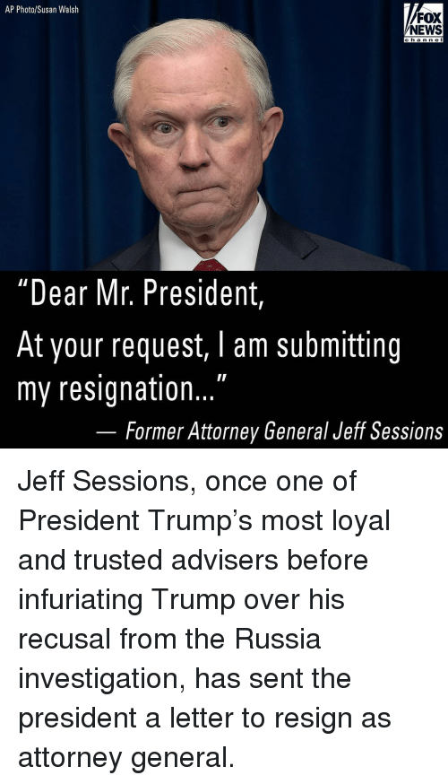 """infuriating: AP Photo/Susan Walsh  FOX  NEWS  channel  hann e  """"Dear Mr. President  At your request, I am submitting  my resignation...  Former Attorney General Jeff Sessions Jeff Sessions, once one of President Trump's most loyal and trusted advisers before infuriating Trump over his recusal from the Russia investigation, has sent the president a letter to resign as attorney general."""