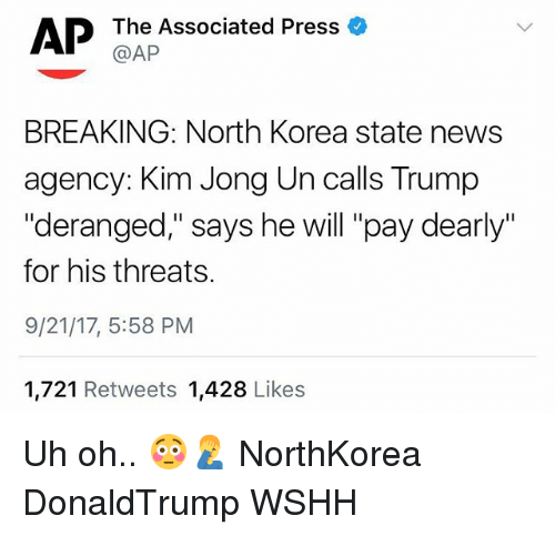 """Kim Jong-Un, Memes, and News: AP  The Associated Press a  @AP  BREAKING: North Korea state news  agency: Kim Jong Un calls Trump  """"deranged,"""" says he will """"pay dearly""""  for his threats.  9/21/17, 5:58 PM  1,721 Retweets 1,428 Likes Uh oh.. 😳🤦♂️ NorthKorea DonaldTrump WSHH"""