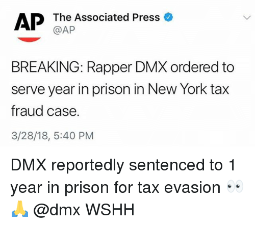 DMX: AP  The Associated Press  @AP  BREAKING: Rapper DMX ordered to  serve year in prison in New York tax  fraud case.  3/28/18, 5:40 PM DMX reportedly sentenced to 1 year in prison for tax evasion 👀🙏 @dmx WSHH