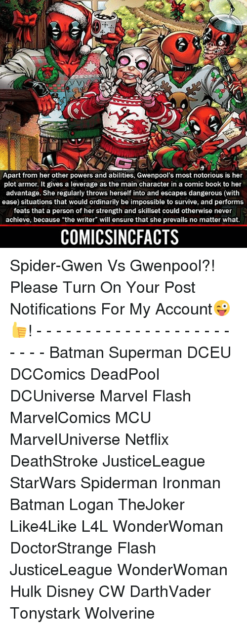 "Batman, Disney, and Memes: Apart from her other powers and abilities, Gwenpool's most notorious is her  plot armor. It gives a leverage as the main character in a comic book to her  advantage. She regularly throws herself into and escapes dangerous (with  ease) situations that would ordinarily be impossible to survive, and performs  feats that a person of her strength and skillset could otherwise never  achieve, because ""the writer"" will ensure that she prevails no matter what.  COMICSINCFACTS Spider-Gwen Vs Gwenpool?! Please Turn On Your Post Notifications For My Account😜👍! - - - - - - - - - - - - - - - - - - - - - - - - Batman Superman DCEU DCComics DeadPool DCUniverse Marvel Flash MarvelComics MCU MarvelUniverse Netflix DeathStroke JusticeLeague StarWars Spiderman Ironman Batman Logan TheJoker Like4Like L4L WonderWoman DoctorStrange Flash JusticeLeague WonderWoman Hulk Disney CW DarthVader Tonystark Wolverine"