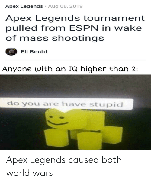 Apex: Apex Legends Aug 08, 2019  Apex Legends tournament  pulled from ESPN in wake  of mass shootings  Eli Becht  Anyone with an IQ higher than 2:  do you are have stupid Apex Legends caused both world wars