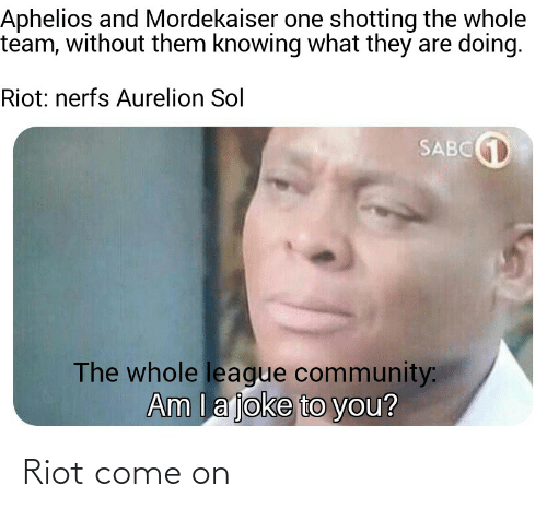 shotting: Aphelios and Mordekaiser one shotting the whole  team, without them knowing what they are doing.  Riot: nerfs Aurelion Sol  SABCD  The whole league community:  Am la joke to you? Riot come on