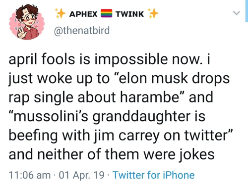 """Iphone, Jim Carrey, and Rap: APHEXTWINK  @thenatbird  april fools is impossible now.i  just woke up to """"elon musk drops  rap single about harambe"""" and  """"mussolini's granddaughter is  beefing with jim carrey on twitter""""  and neither of them were jokes  11:06 am 01 Apr. 19 Twitter for iPhone"""