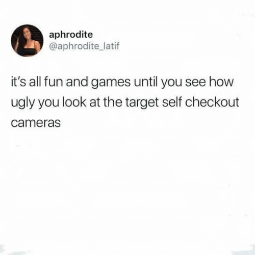 Target, Ugly, and Aphrodite: aphrodite  @aphrodite latif  it's all fun and games until you see how  ugly you look at the target self checkout  cameras