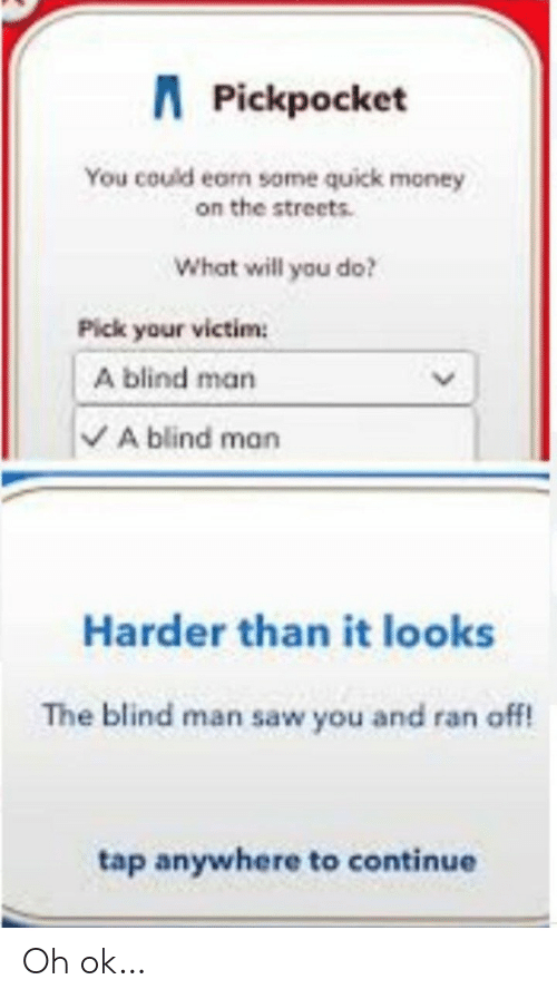 Money, Saw, and Streets: APickpocket  You could earn some quick money  on the streets.  What will you do?  Pick your victim  A blind man  A blind man  Harder than it looks  The blind man saw you and ran off!  tap anywhere to continue Oh ok…