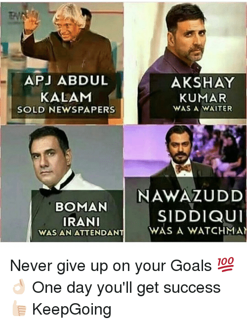 apj: APJ ABDUL  HAY  KALAM  KUMAR  WAS A WAITER  SOLD NEWSPAPERS  NAWAZUDD  BOMAN  SIDDIQUI  IRANI  WAS AN ATTENDANT  WAS A WATCHMAN Never give up on your Goals 💯👌🏻 One day you'll get success 👍🏻 KeepGoing