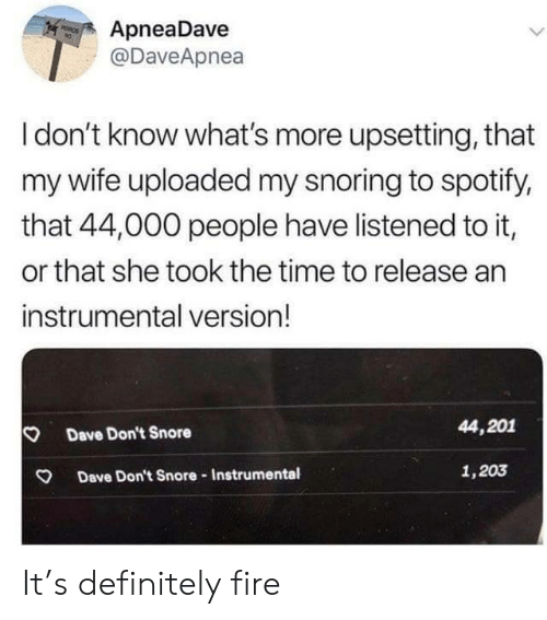 Idont Know: ApneaDave  @DaveApnea  PEROS  Idon't know what's more upsetting, that  my wife uploaded my snoring to spotify,  that 44,000 people have listened to it,  or that she took the time to release an  instrumental version!  44,201  Dave Don't Snore  1,203  Dave Don't Snore-Instrumental It's definitely fire