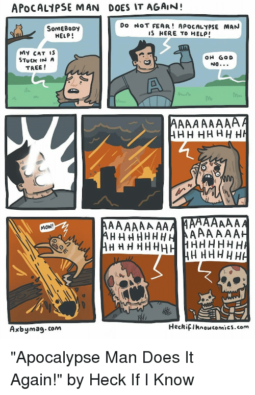 "Help, Tree, and Fear: APOCAL1PSE MAN DOES IT AGAIN!  SomEBoDy  HELP!  Do NOT FEAR! APOCALYPSE MAN  IS HERE TO HELP  MY CAT iS  STuCk IN A  TREE !  OH GO D  NO  MOW!  Axbymag.com  HeckifIknowcomics.com ""Apocalypse Man Does It Again!"" by Heck If I Know"