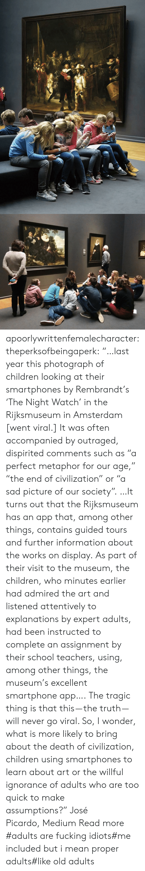 "Explanations: apoorlywrittenfemalecharacter: theperksofbeingaperk:  ""…last year this photograph of children looking at their smartphones by Rembrandt's 'The Night Watch' in the Rijksmuseum in Amsterdam [went viral.] It was often accompanied by outraged, dispirited comments such as ""a perfect metaphor for our age,"" ""the end of civilization"" or ""a sad picture of our society"". …It turns out that the Rijksmuseum has an app that, among other things, contains guided tours and further information about the works on display. As part of their visit to the museum, the children, who minutes earlier had admired the art and listened attentively to explanations by expert adults, had been instructed to complete an assignment by their school teachers, using, among other things, the museum's excellent smartphone app….   The tragic thing is that this — the truth — will never go viral. So, I wonder, what is more likely to bring about the death of civilization, children using smartphones to learn about art or the willful ignorance of adults who are too quick to make assumptions?"" José Picardo, Medium Read more    #adults are fucking idiots#me included but i mean proper adults#like old adults"