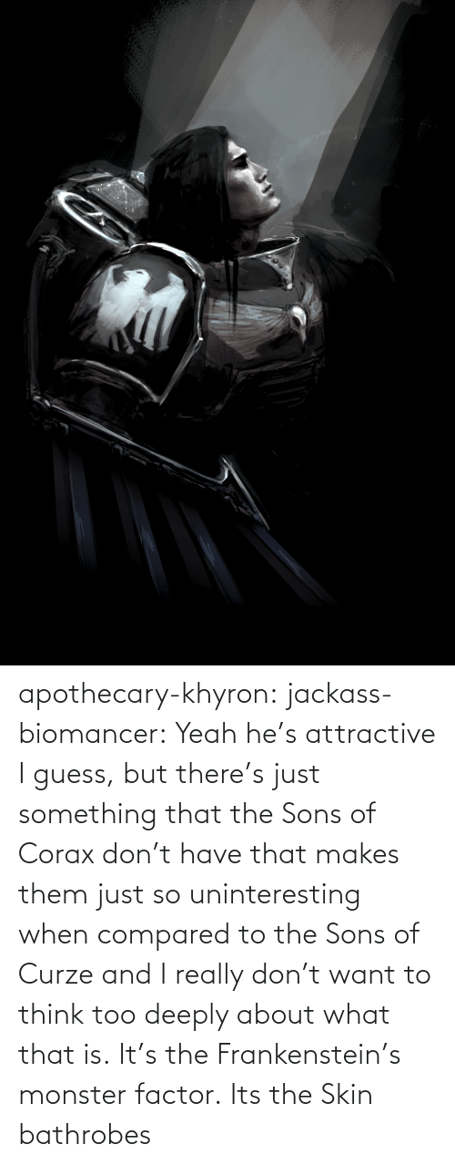 hes: apothecary-khyron:  jackass-biomancer:  Yeah he's attractive I guess, but there's just something that the Sons of Corax don't have that makes them just so uninteresting when compared to the Sons of Curze and I really don't want to think too deeply about what that is.   It's the Frankenstein's monster factor.   Its the Skin bathrobes