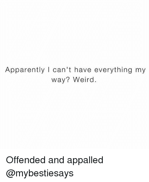 appalled: Apparently I can't have everything my  way? Weird. Offended and appalled @mybestiesays