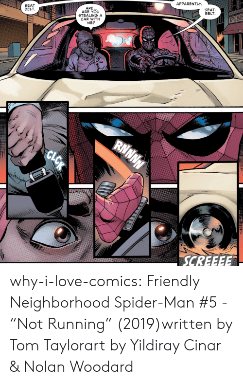 """Stealing A: APPARENTLY  SEAT  BELT  SEAT  BELT  ARE...  ARE YOU  STEALING A  CAR WITH  ME?  RNNNN  SCREEEE  CLOK why-i-love-comics:  Friendly Neighborhood Spider-Man #5 - """"Not Running"""" (2019)written by Tom Taylorart by Yildiray Cinar & Nolan Woodard"""