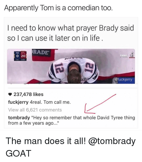 """Rading: Apparently Tom is a comedian too  I need to know what prayer Brady said  so I can use it later on in life  RADE  NE ATL  20  @fuckierry  237,478 likes  fuckjerry Areal. Tom call me.  View all 6,621 comments  tombrady """"Hey so remember that whole David Tyree thing  from a few years ago..."""" The man does it all! @tombrady GOAT"""