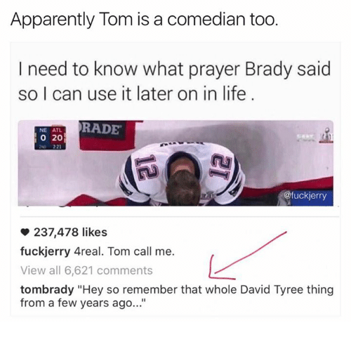 """Rading: Apparently Tom is a comedian too.  I need to know what prayer Brady said  so I can use it later on in life  RADE  NE ATL  20  @fuck jerry  237,478 likes  fuckjerry Areal. Tom call me.  View all 6,621 comments  tombrady """"Hey so remember that whole David Tyree thing  from a few years ago..."""