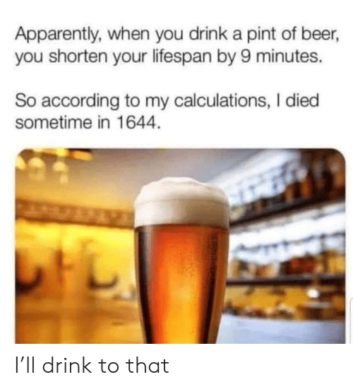 I Died: Apparently, when you drink a pint of beer,  you shorten your lifespan by 9 minutes.  So according to my calculations, I died  sometime in 1644 I'll drink to that