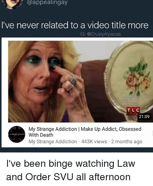 Law and Order: SVU, Death, and Law and Order: @appealingay  I've never related to a video title more  IG: @CrustyAlpacas  TLC  21:09  My Strange Addiction | Make Up Addict, Obsessed  With Death  My Strange Addiction 443K views 2 months ago I've been binge watching Law and Order SVU all afternoon