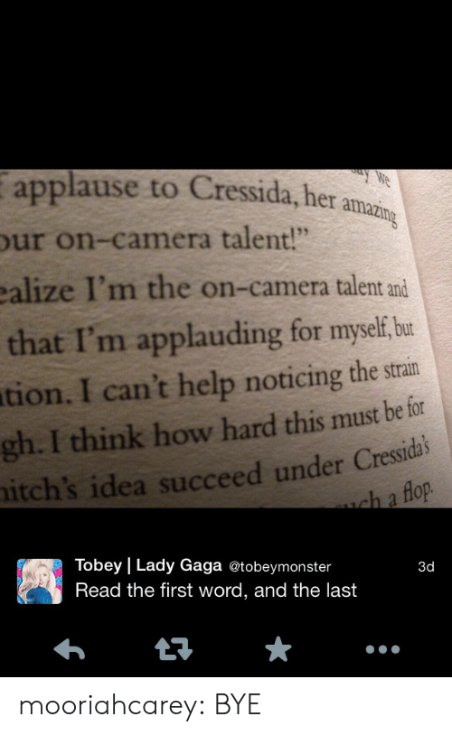 "Lady Gaga, Target, and Tumblr: applause to Cressida, her  ur on-camera talent!""  ealize I'm the on-camera talent and  that I'm applauding for myel be  tion. I can't help noticing the strain  gh. I think how hard this must be for  itch's idea succeed under Cressida  amazing  lop  Tobey 