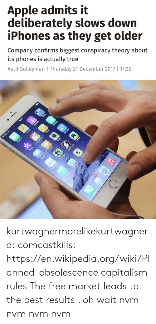 Conspiracy Theory: Apple admits it  deliberately slows down  iPhones as they get older  Company confirms biggest conspiracy theory about  its phones is actually true  Aatif Sulleyman Thursday 21 December 2017 11:22 kurtwagnermorelikekurtwagnerd:  comcastkills: https://en.wikipedia.org/wiki/Planned_obsolescencecapitalism rules    The free market leads to the best results . oh wait nvm nvm nvm  nvm