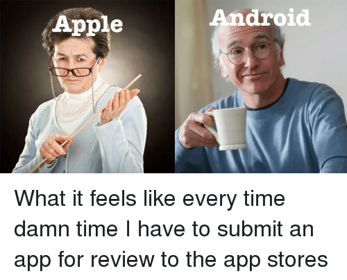 Android, Apple, and Time: Apple  Android What it feels like every time damn time I have to submit an app for review to the app stores