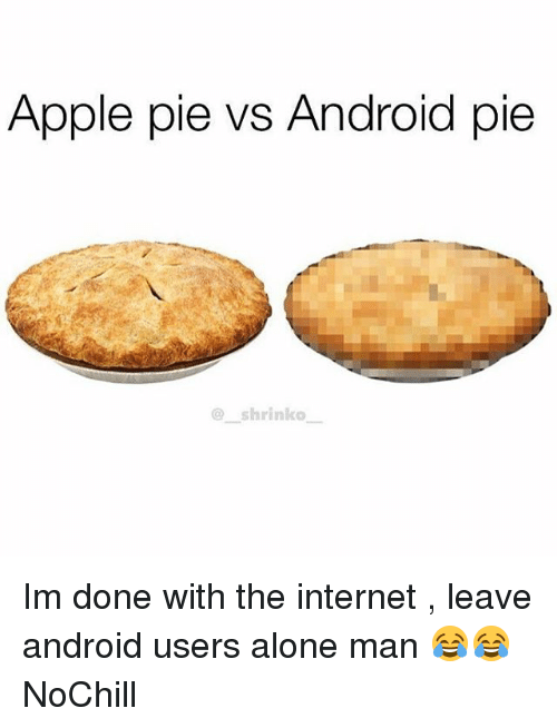 Being Alone, Android, and Apple: Apple pie vs Android pie  @ shrinko Im done with the internet , leave android users alone man 😂😂 NoChill