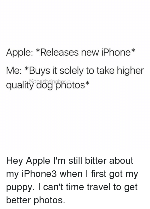 Apple, Iphone, and Memes: Apple: *Releases new iPhone*  Me: *Buys it solely to take higher  quality dog photos* Hey Apple I'm still bitter about my iPhone3 when I first got my puppy. I can't time travel to get better photos.