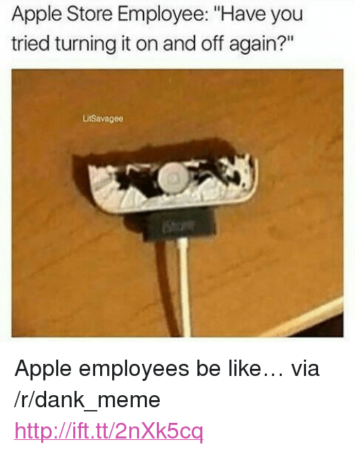 """Apple Store: Apple Store Employee: """"Have you  tried turning it on and off again?""""  Litsavagoe <p>Apple employees be like&hellip; via /r/dank_meme <a href=""""http://ift.tt/2nXk5cq"""">http://ift.tt/2nXk5cq</a></p>"""