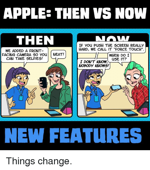 "Front Face Camera: APPLE- THEN VS NOW  THEN  IF you PusH THE SCREEN REALLY  HARD, WE CALL IT ""FORCE TouCH""  WE ADDED A FRONT  FACING CAMERA so you NEAT!  WHEN DO I  CAN TAKE SELFIES!  USE IT?  I DON'T KNOW.  NOBODY KNOWS!  NEW FEATURES Things change."