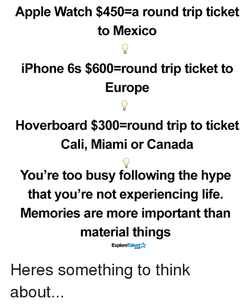 Hoverboard: Apple Watch $450-a round trip ticket  to Mexico  iPhone 6s $600 round trip ticket to  Europe  Hoverboard $300 round trip to ticket  Cali, Miami or Canada  You're too busy following the hype  that you're not experiencing life.  Memories are more important than  material things  Talent  Explore Heres something to think about...