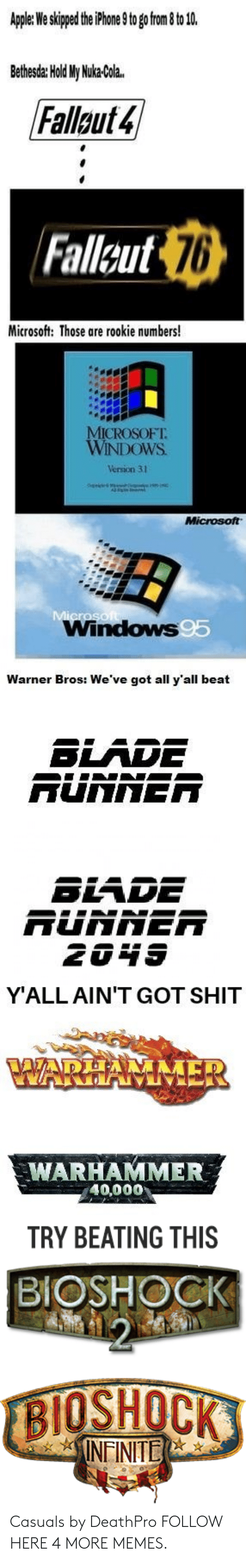 Warhammer: Apple: We skipped the iPhone 9 to go from 8 to 10.  Bethesda: Hold My Nuka-Cola.  Fallout 4  Fallsut 76  Microsoft: Those are rookie numbers!  MICROSOFT  WINDOWS  Version 31  Microsoft  Microso  Windows95  Warner Bros: We've got all y'all beat  BLADE  RUNNER  BLADE  RUNNER  2049  Y'ALL AIN'T GOT SHIT  AADEA  VWARHAMMER  WARHAMMER  40,000  TRY BEATING THIS  BIOSHOCK  12  BIOSHOCK  INEINITE Casuals by DeathPro FOLLOW HERE 4 MORE MEMES.