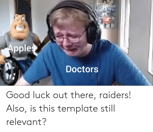 Good, Raiders, and Dank Memes: Apples  Doctors Good luck out there, raiders! Also, is this template still relevant?