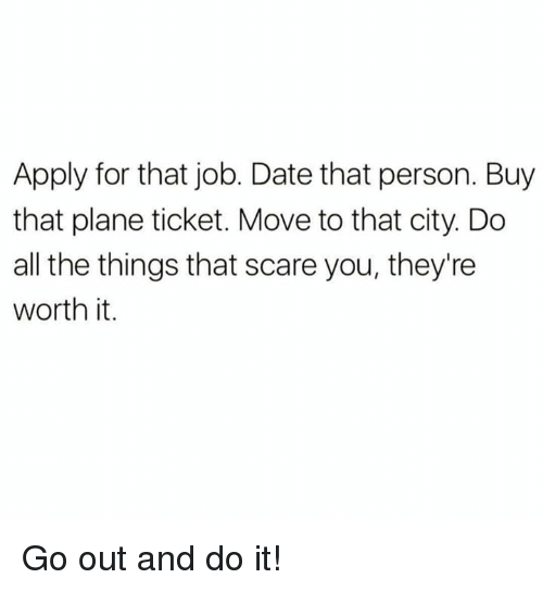 Scare, Date, and All The: Apply for that job. Date that person. Buy  that plane ticket. Move to that city. Do  all the things that scare you, they're  worth it. Go out and do it!