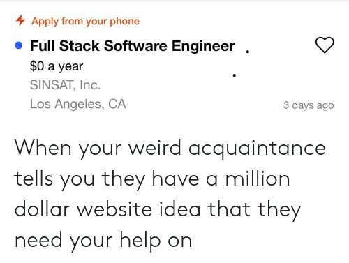 Phone, Weird, and Help: Apply from your phone  Full Stack Software Engineer  $0 a year  SINSAT, Inc.  Los Angeles, CA  3 days ago When your weird acquaintance tells you they have a million dollar website idea that they need your help on